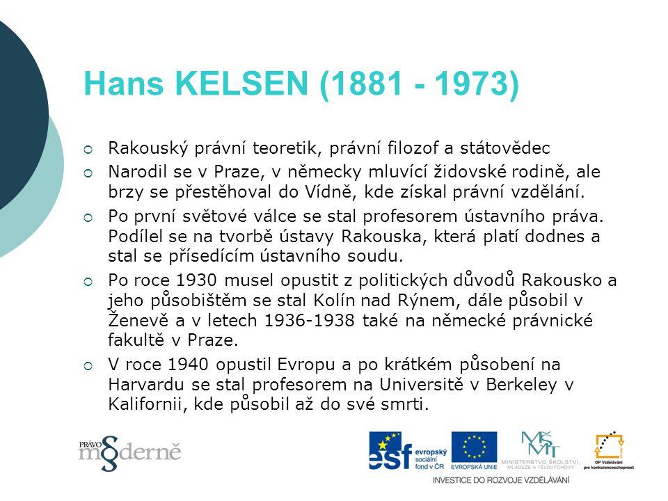 Hans KELSEN (1881 - 1973)  Rakouský právní teoretik, právní filozof a státovědec  Narodil se v Praze, v německy mluvící židovské rodině, ale brzy se přestěhoval do Vídně, kde získal právní vzdělání.