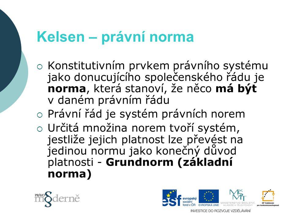 Kelsen – právní norma  Konstitutivním prvkem právního systému jako donucujícího společenského řádu je norma, která stanoví, že něco má být v daném právním řádu  Právní řád je systém právních norem  Určitá množina norem tvoří systém, jestliže jejich platnost lze převést na jedinou normu jako konečný důvod platnosti - Grundnorm (základní norma)