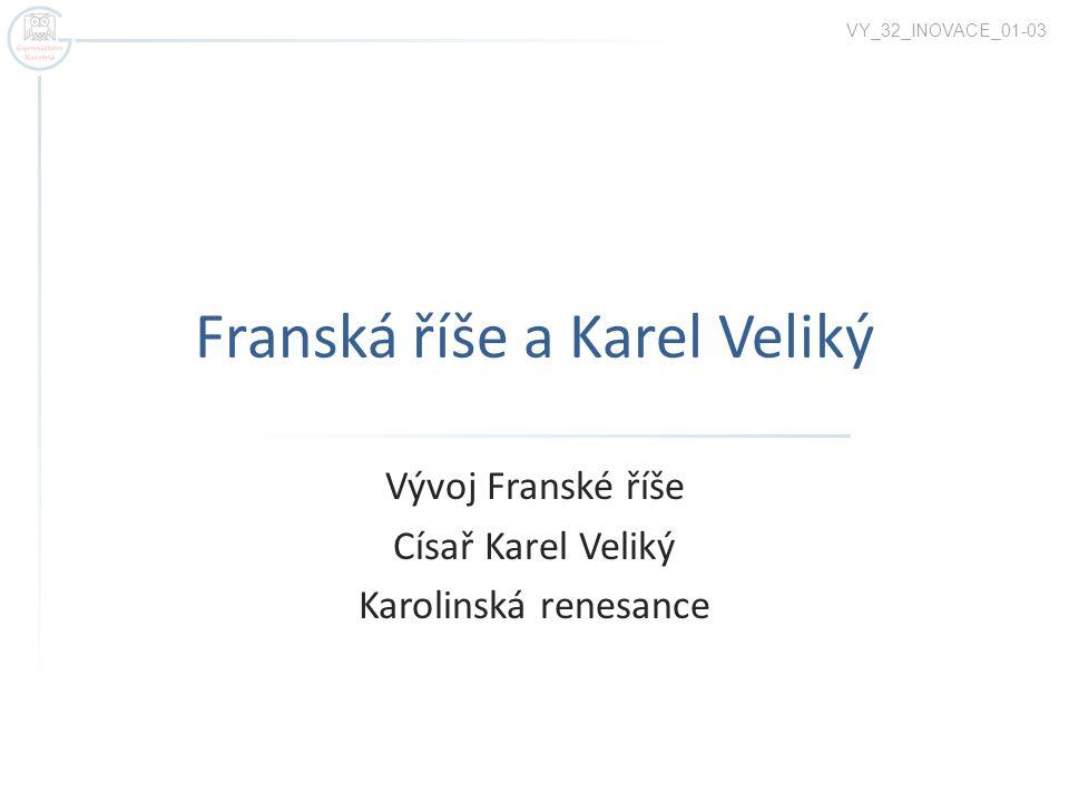 Franská říše a Karel Veliký Vývoj Franské říše Císař Karel Veliký Karolinská renesance VY_32_INOVACE_01-03