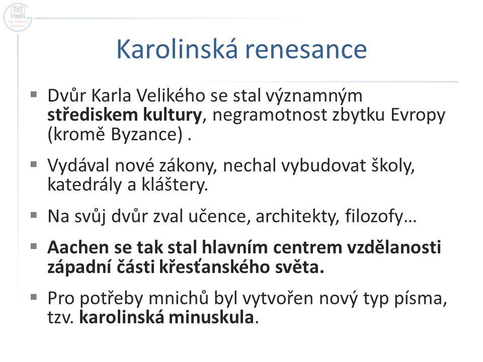 Karolinská renesance  Dvůr Karla Velikého se stal významným střediskem kultury, negramotnost zbytku Evropy (kromě Byzance).  Vydával nové zákony, ne