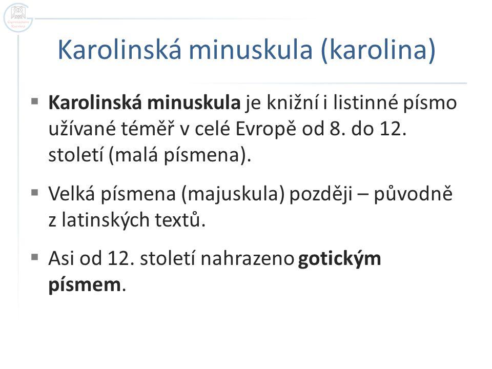 Karolinská minuskula (karolina)  Karolinská minuskula je knižní i listinné písmo užívané téměř v celé Evropě od 8. do 12. století (malá písmena).  V