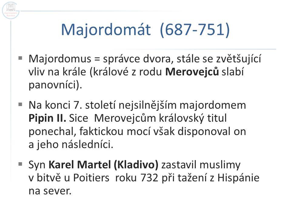 Majordomát (687-751)  Majordomus = správce dvora, stále se zvětšující vliv na krále (králové z rodu Merovejců slabí panovníci).  Na konci 7. století