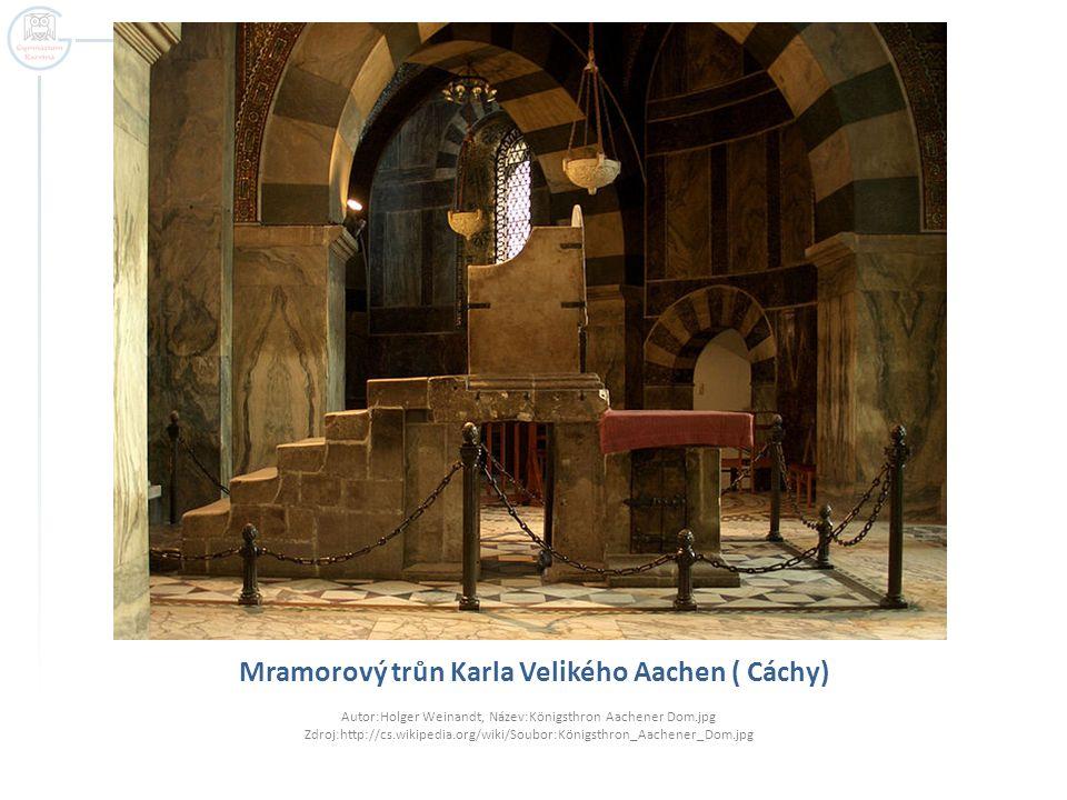 Mramorový trůn Karla Velikého Aachen ( Cáchy) Autor:Holger Weinandt, Název:Königsthron Aachener Dom.jpg Zdroj:http://cs.wikipedia.org/wiki/Soubor:Köni