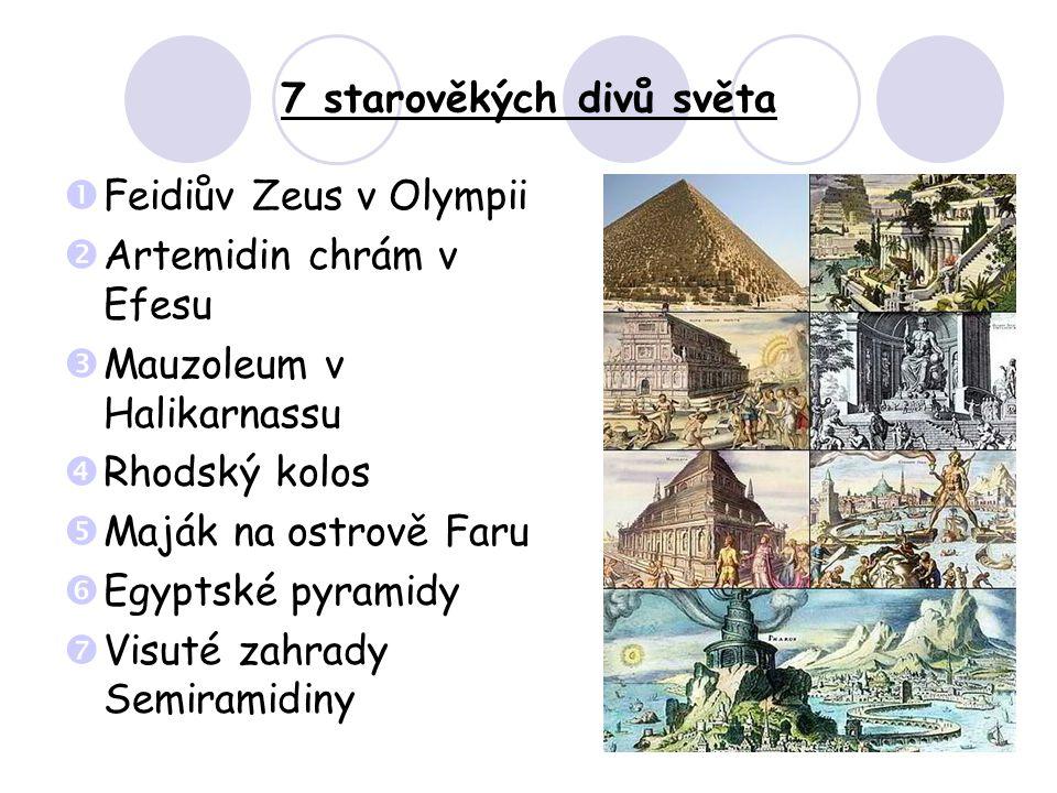 7 starověkých divů světa  Feidiův Zeus v Olympii  Artemidin chrám v Efesu  Mauzoleum v Halikarnassu  Rhodský kolos  Maják na ostrově Faru  Egyptské pyramidy  Visuté zahrady Semiramidiny