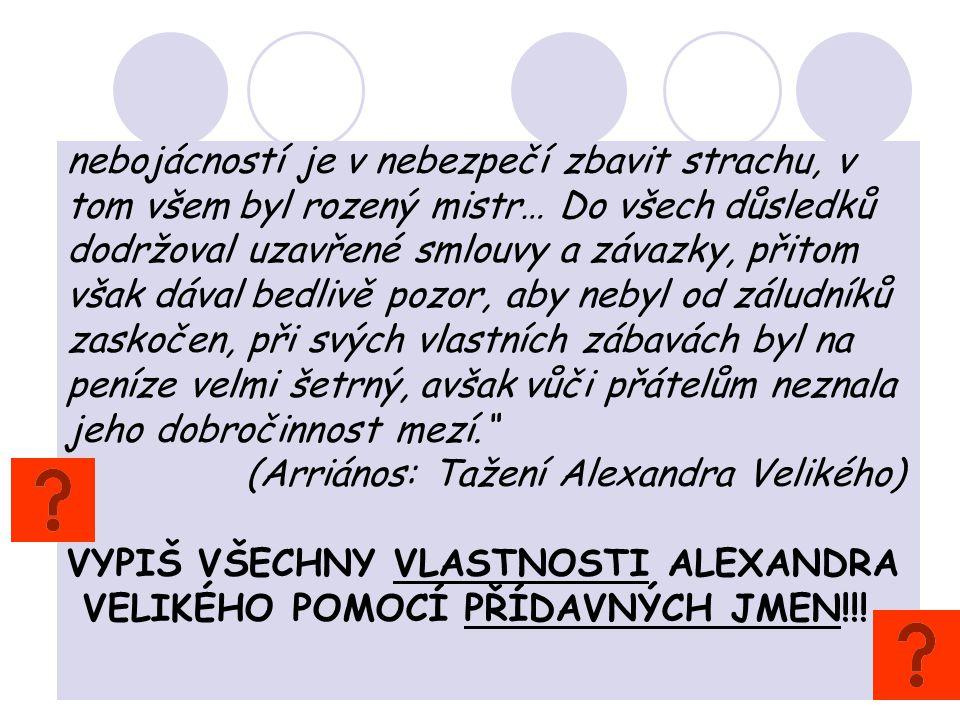 nebojácností je v nebezpečí zbavit strachu, v tom všem byl rozený mistr… Do všech důsledků dodržoval uzavřené smlouvy a závazky, přitom však dával bedlivě pozor, aby nebyl od záludníků zaskočen, při svých vlastních zábavách byl na peníze velmi šetrný, avšak vůči přátelům neznala jeho dobročinnost mezí. (Arriános: Tažení Alexandra Velikého) VYPIŠ VŠECHNY VLASTNOSTI ALEXANDRA VELIKÉHO POMOCÍ PŘÍDAVNÝCH JMEN!!!