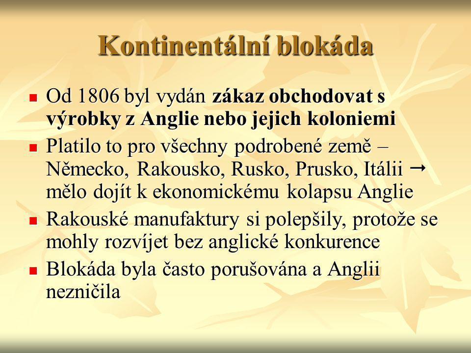 Kontinentální blokáda Od 1806 byl vydán zákaz obchodovat s výrobky z Anglie nebo jejich koloniemi Od 1806 byl vydán zákaz obchodovat s výrobky z Angli