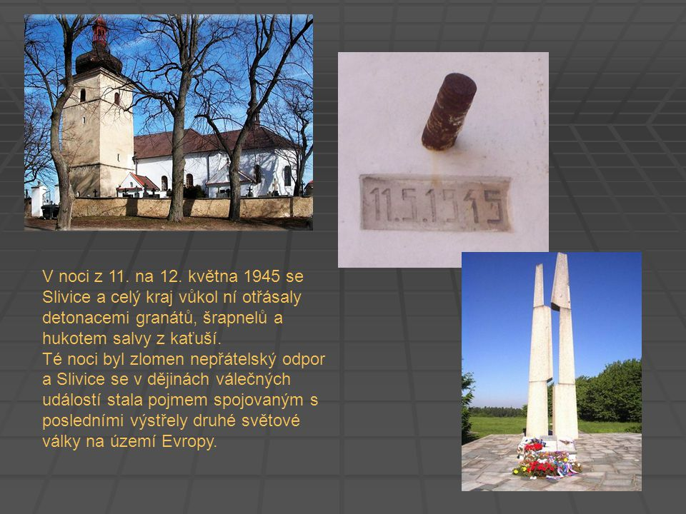 V noci z 11. na 12. května 1945 se Slivice a celý kraj vůkol ní otřásaly detonacemi granátů, šrapnelů a hukotem salvy z kaťuší. Té noci byl zlomen nep