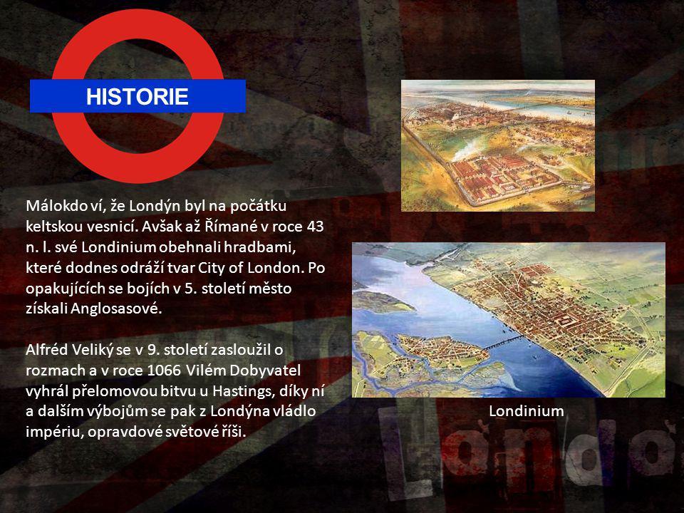 HISTORIE Málokdo ví, že Londýn byl na počátku keltskou vesnicí. Avšak až Římané v roce 43 n. l. své Londinium obehnali hradbami, které dodnes odráží t