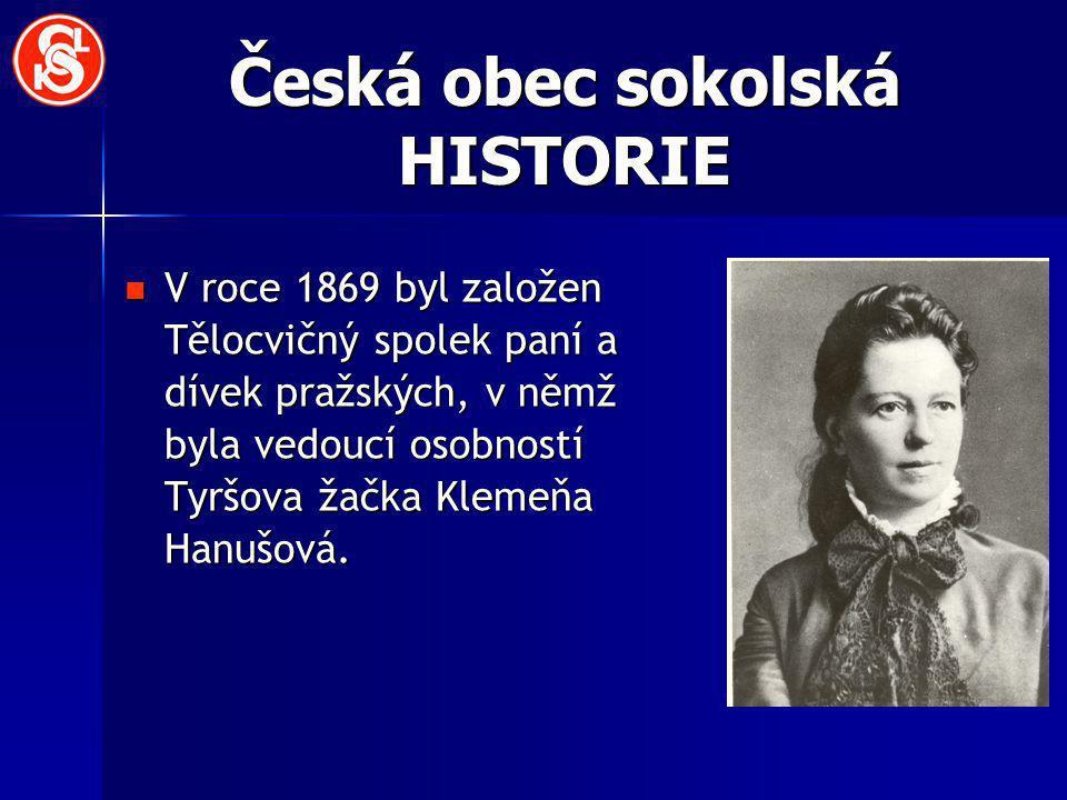 Česká obec sokolská HISTORIE V roce 1869 byl založen Tělocvičný spolek paní a dívek pražských, v němž byla vedoucí osobností Tyršova žačka Klemeňa Han