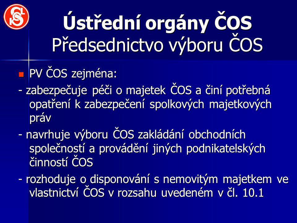 Ústřední orgány ČOS Předsednictvo výboru ČOS PV ČOS zejména: PV ČOS zejména: - zabezpečuje péči o majetek ČOS a činí potřebná opatření k zabezpečení s
