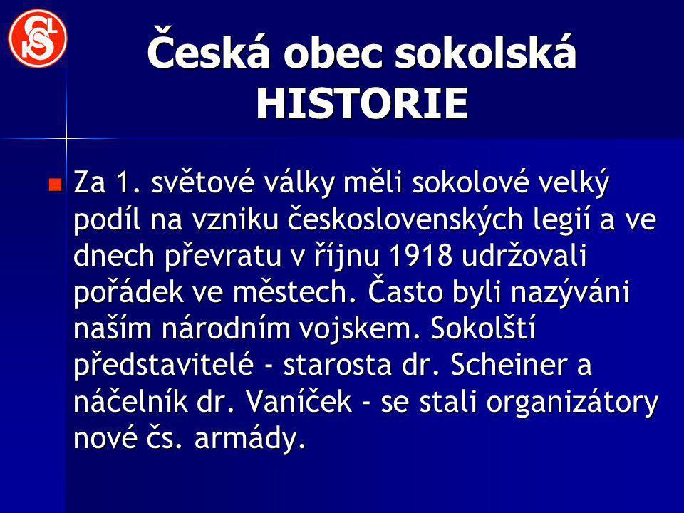 Česká obec sokolská HISTORIE Za 1. světové války měli sokolové velký podíl na vzniku československých legií a ve dnech převratu v říjnu 1918 udržovali