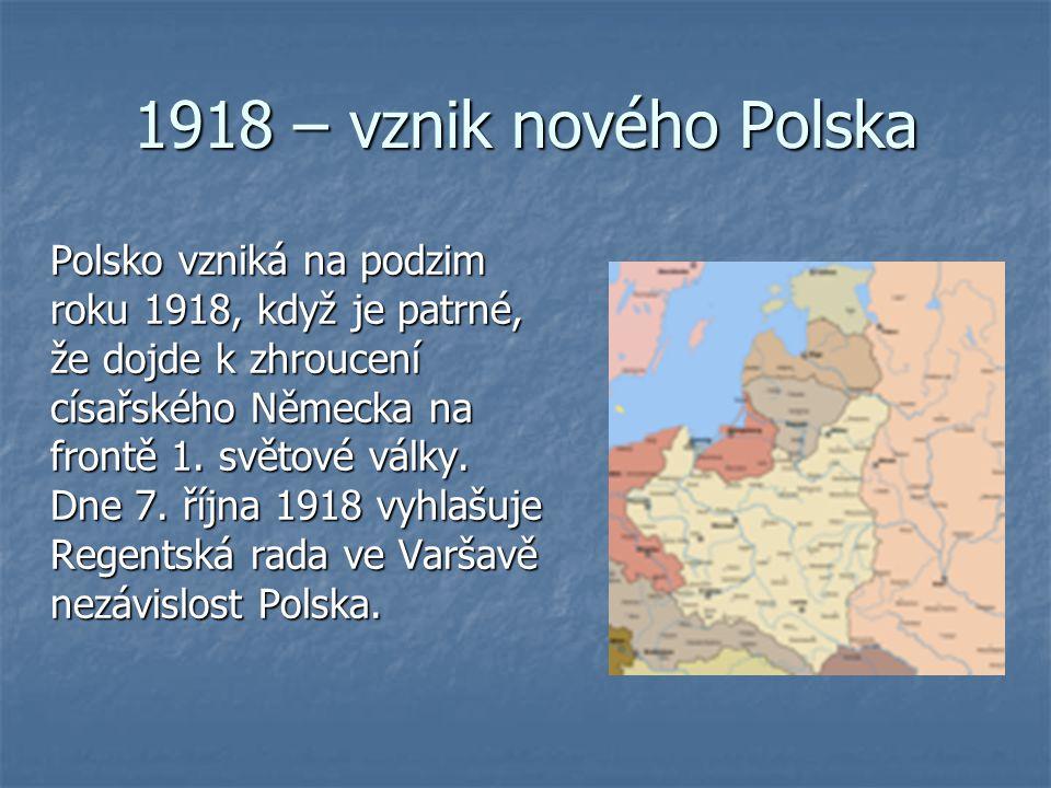 1918 – vznik nového Polska Polsko vzniká na podzim roku 1918, když je patrné, že dojde k zhroucení císařského Německa na frontě 1. světové války. Dne
