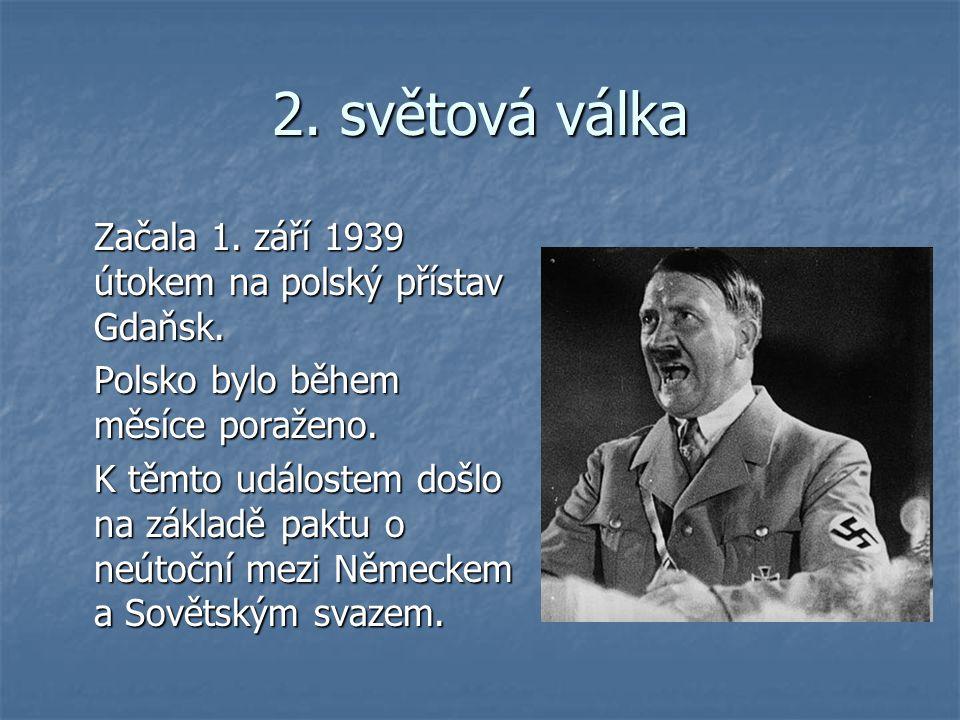 2. světová válka Začala 1. září 1939 útokem na polský přístav Gdaňsk. Polsko bylo během měsíce poraženo. K těmto událostem došlo na základě paktu o ne