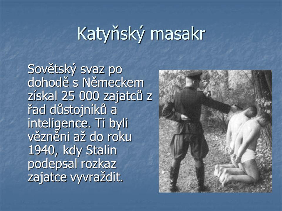 Katyňský masakr Sovětský svaz po dohodě s Německem získal 25 000 zajatců z řad důstojníků a inteligence. Ti byli vězněni až do roku 1940, kdy Stalin p