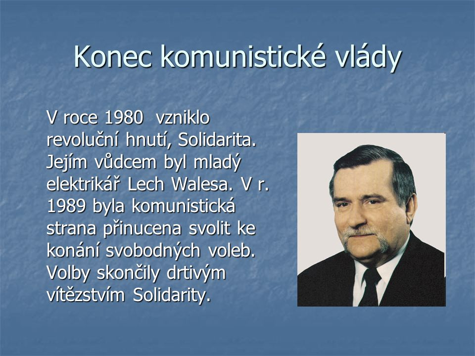Konec komunistické vlády V roce 1980 vzniklo revoluční hnutí, Solidarita. Jejím vůdcem byl mladý elektrikář Lech Walesa. V r. 1989 byla komunistická s
