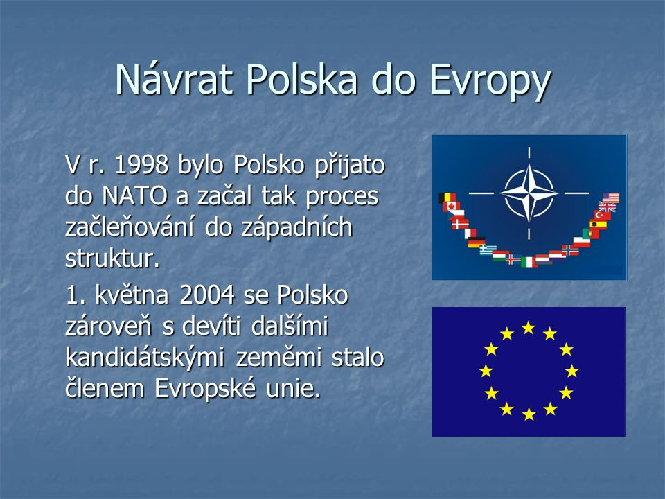 Návrat Polska do Evropy V r. 1998 bylo Polsko přijato do NATO a začal tak proces začleňování do západních struktur. 1. května 2004 se Polsko zároveň s