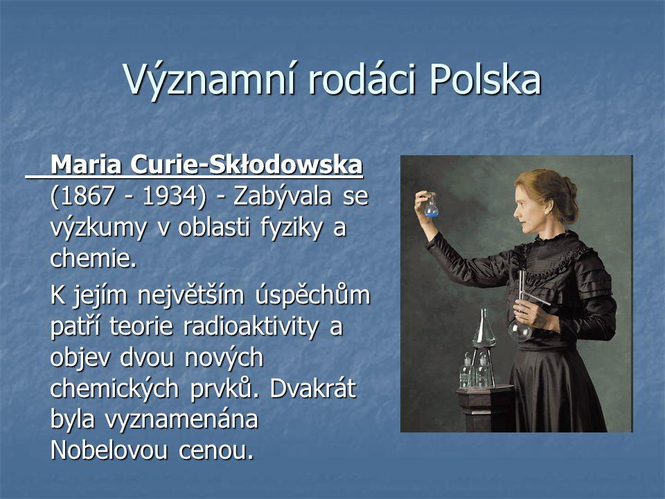 Významní rodáci Polska Maria Curie-Skłodowska (1867 - 1934) - Zabývala se výzkumy v oblasti fyziky a chemie. K jejím největším úspěchům patří teorie r