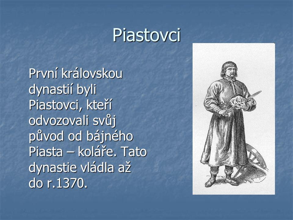 Piastovci První královskou dynastií byli Piastovci, kteří odvozovali svůj původ od bájného Piasta – koláře. Tato dynastie vládla až do r.1370.