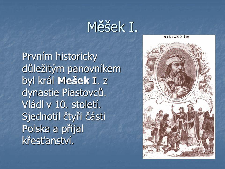 Měšek I. Prvním historicky důležitým panovníkem byl král Mešek I. z dynastie Piastovců. Vládl v 10. století. Sjednotil čtyři části Polska a přijal kře
