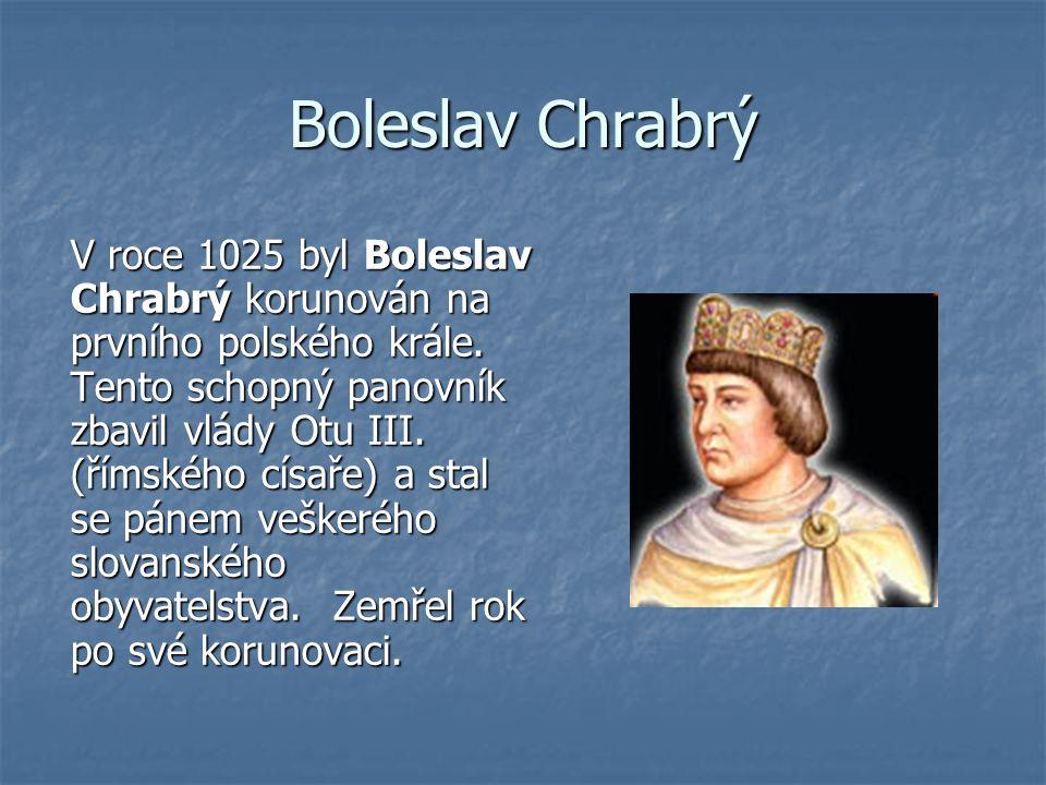 Boleslav Chrabrý V roce 1025 byl Boleslav Chrabrý korunován na prvního polského krále. Tento schopný panovník zbavil vlády Otu III. (římského císaře)