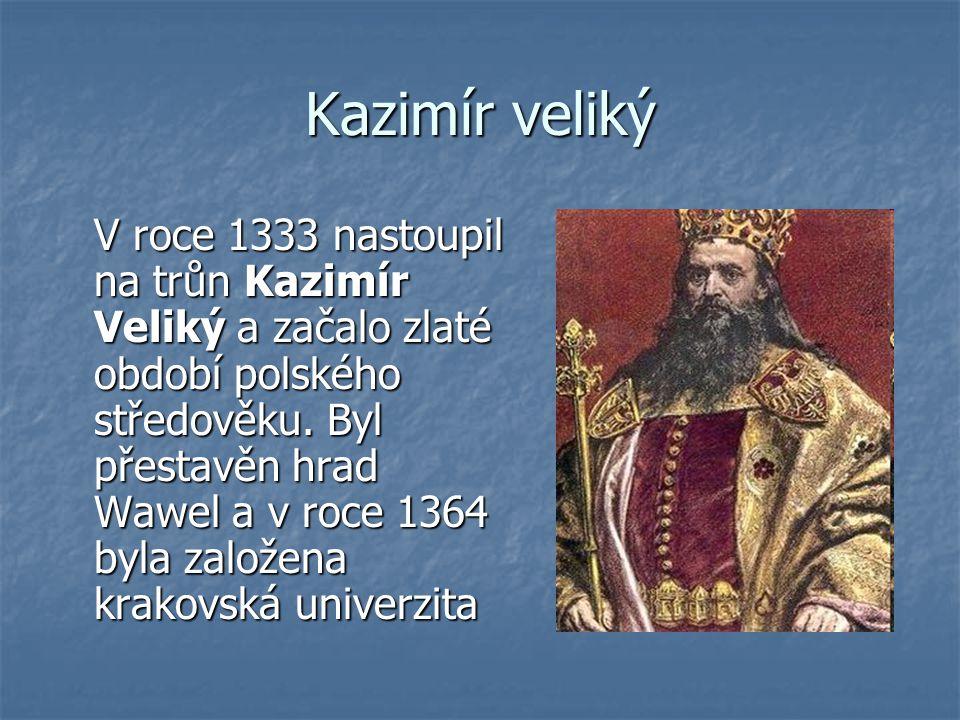 Kazimír veliký V roce 1333 nastoupil na trůn Kazimír Veliký a začalo zlaté období polského středověku. Byl přestavěn hrad Wawel a v roce 1364 byla zal
