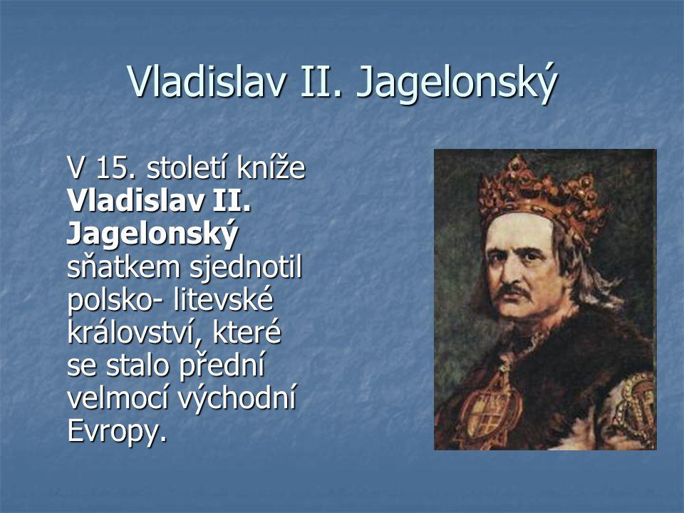 Vladislav II. Jagelonský V 15. století kníže Vladislav II. Jagelonský sňatkem sjednotil polsko- litevské království, které se stalo přední velmocí výc