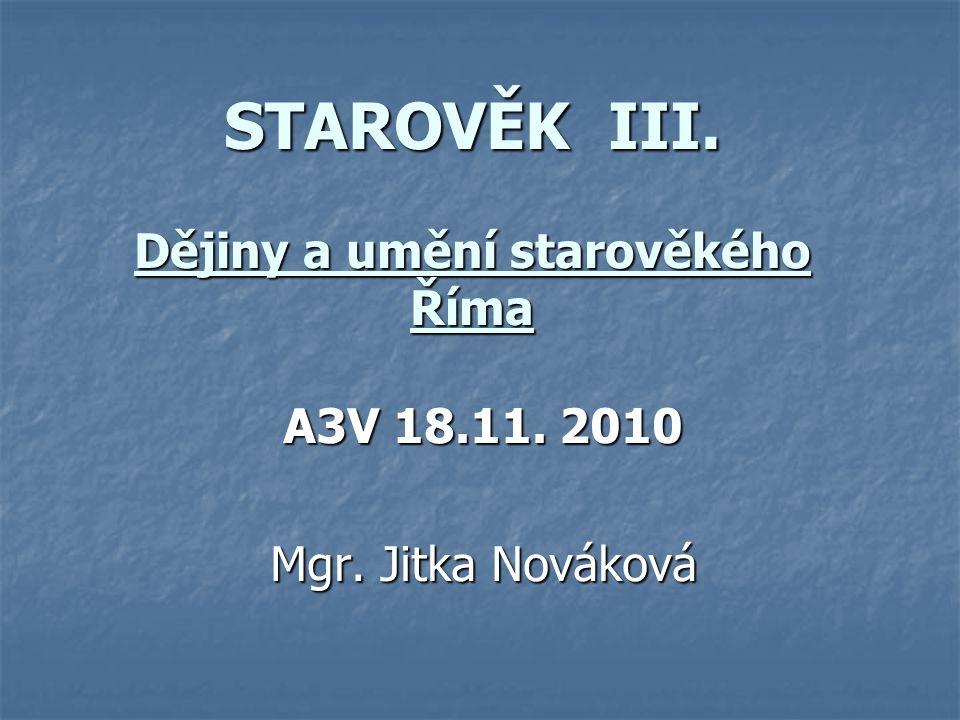 STAROVĚK III. Dějiny a umění starověkého Říma A3V 18.11. 2010 Mgr. Jitka Nováková