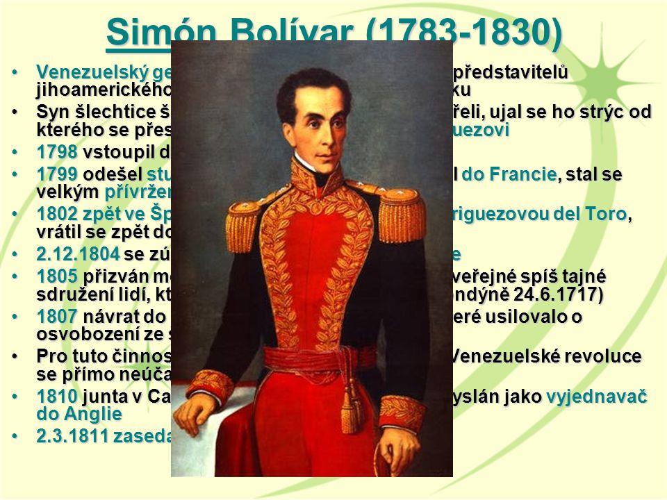 Simón Bolívar ( (( (1783-1830) Venezuelský generál a politik, jeden z hlavních představitelů jihoamerického boje za nezávislost na ŠpanělskuVenezuelský generál a politik, jeden z hlavních představitelů jihoamerického boje za nezávislost na Španělsku Syn šlechtice španělského původu, rodiče zemřeli, ujal se ho strýc od kterého se přestěhoval k učiteli Simónu RodriguezoviSyn šlechtice španělského původu, rodiče zemřeli, ujal se ho strýc od kterého se přestěhoval k učiteli Simónu Rodriguezovi 1798 vstoupil do venezuelské milice jako kadet1798 vstoupil do venezuelské milice jako kadet 1799 odešel studovat do Španělska, pokračoval do Francie, stal se velkým přívržencem Napoleona Bonaparte1799 odešel studovat do Španělska, pokračoval do Francie, stal se velkým přívržencem Napoleona Bonaparte 1802 zpět ve Španělsku, žení se s Teresou Rodriguezovou del Toro, vrátil se zpět domu, žena zemřela1802 zpět ve Španělsku, žení se s Teresou Rodriguezovou del Toro, vrátil se zpět domu, žena zemřela 2.12.1804 se zúčastnil Napoleonovy korunovace2.12.1804 se zúčastnil Napoleonovy korunovace 1805 přizván mezi Svobodné zednáře (volné neveřejné spíš tajné sdružení lidí, které pravděpodobně vzniklo v Londýně 24.6.1717)1805 přizván mezi Svobodné zednáře (volné neveřejné spíš tajné sdružení lidí, které pravděpodobně vzniklo v Londýně 24.6.1717) 1807 návrat do své vlasti, zapojil se do hnutí, které usilovalo o osvobození ze španělské nadvlády1807 návrat do své vlasti, zapojil se do hnutí, které usilovalo o osvobození ze španělské nadvlády Pro tuto činnost byl vypovězen na svůj statek, Venezuelské revoluce se přímo neúčastnilPro tuto činnost byl vypovězen na svůj statek, Venezuelské revoluce se přímo neúčastnil 1810 junta v Caracasu prohlásila nezávislost- Vyslán jako vyjednavač do Anglie1810 junta v Caracasu prohlásila nezávislost- Vyslán jako vyjednavač do Anglie 2.3.1811 zasedal Venezuelský kongres2.3.1811 zasedal Venezuelský kongres