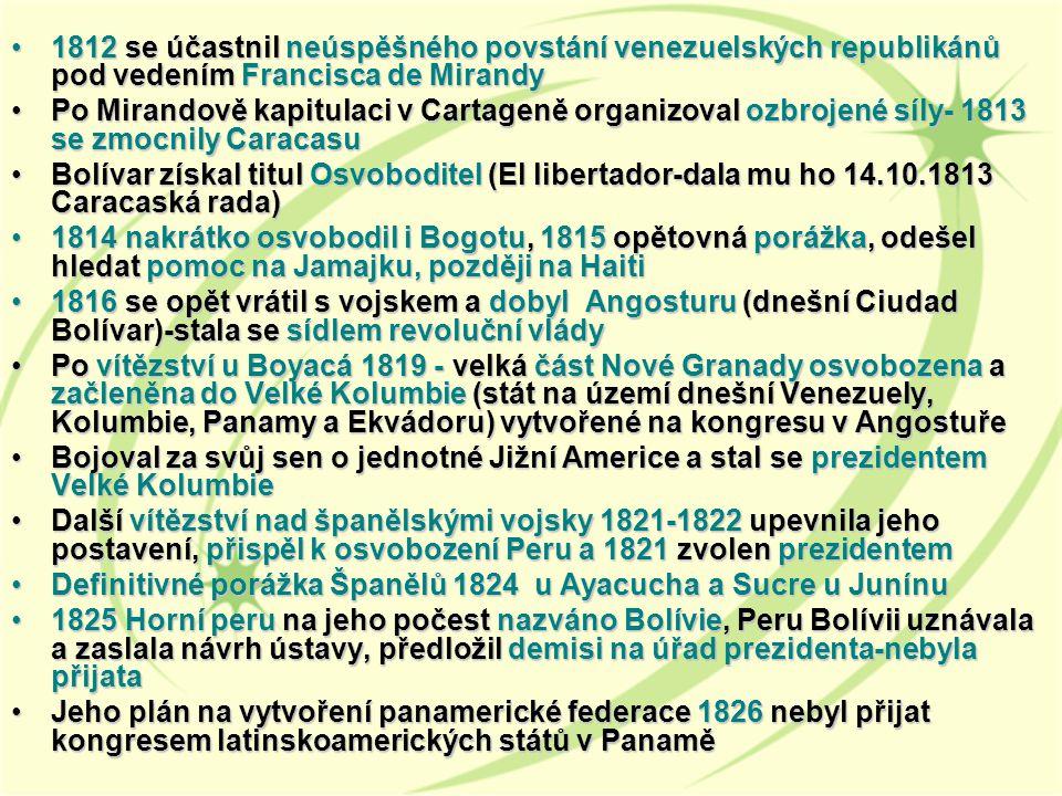 1812 se účastnil neúspěšného povstání venezuelských republikánů pod vedením Francisca de Mirandy1812 se účastnil neúspěšného povstání venezuelských republikánů pod vedením Francisca de Mirandy Po Mirandově kapitulaci v Cartageně organizoval ozbrojené síly- 1813 se zmocnily CaracasuPo Mirandově kapitulaci v Cartageně organizoval ozbrojené síly- 1813 se zmocnily Caracasu Bolívar získal titul Osvoboditel (El libertador-dala mu ho 14.10.1813 Caracaská rada)Bolívar získal titul Osvoboditel (El libertador-dala mu ho 14.10.1813 Caracaská rada) 1814 nakrátko osvobodil i Bogotu, 1815 opětovná porážka, odešel hledat pomoc na Jamajku, později na Haiti1814 nakrátko osvobodil i Bogotu, 1815 opětovná porážka, odešel hledat pomoc na Jamajku, později na Haiti 1816 se opět vrátil s vojskem a dobyl Angosturu (dnešní Ciudad Bolívar)-stala se sídlem revoluční vlády1816 se opět vrátil s vojskem a dobyl Angosturu (dnešní Ciudad Bolívar)-stala se sídlem revoluční vlády Po vítězství u Boyacá 1819 - velká část Nové Granady osvobozena a začleněna do Velké Kolumbie (stát na území dnešní Venezuely, Kolumbie, Panamy a Ekvádoru) vytvořené na kongresu v AngostuřePo vítězství u Boyacá 1819 - velká část Nové Granady osvobozena a začleněna do Velké Kolumbie (stát na území dnešní Venezuely, Kolumbie, Panamy a Ekvádoru) vytvořené na kongresu v Angostuře Bojoval za svůj sen o jednotné Jižní Americe a stal se prezidentem Velké KolumbieBojoval za svůj sen o jednotné Jižní Americe a stal se prezidentem Velké Kolumbie Další vítězství nad španělskými vojsky 1821-1822 upevnila jeho postavení, přispěl k osvobození Peru a 1821 zvolen prezidentemDalší vítězství nad španělskými vojsky 1821-1822 upevnila jeho postavení, přispěl k osvobození Peru a 1821 zvolen prezidentem Definitivné porážka Španělů 1824 u Ayacucha a Sucre u JunínuDefinitivné porážka Španělů 1824 u Ayacucha a Sucre u Junínu 1825 Horní peru na jeho počest nazváno Bolívie, Peru Bolívii uznávala a zaslala návrh ústavy, předložil demisi na úřad prezid