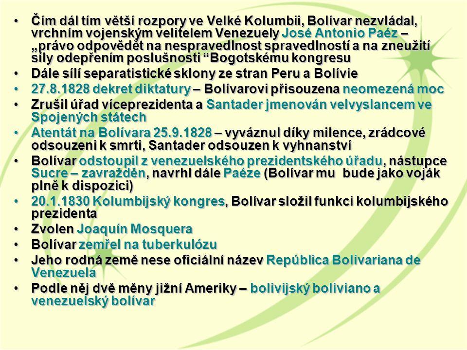 """Čím dál tím větší rozpory ve Velké Kolumbii, Bolívar nezvládal, vrchním vojenským velitelem Venezuely José Antonio Paéz – """"právo odpovědět na nespravedlnost spravedlností a na zneužití síly odepřením poslušnosti Bogotskému kongresuČím dál tím větší rozpory ve Velké Kolumbii, Bolívar nezvládal, vrchním vojenským velitelem Venezuely José Antonio Paéz – """"právo odpovědět na nespravedlnost spravedlností a na zneužití síly odepřením poslušnosti Bogotskému kongresu Dále sílí separatistické sklony ze stran Peru a BolívieDále sílí separatistické sklony ze stran Peru a Bolívie 27.8.1828 dekret diktatury – Bolívarovi přisouzena neomezená moc27.8.1828 dekret diktatury – Bolívarovi přisouzena neomezená moc Zrušil úřad víceprezidenta a Santader jmenován velvyslancem ve Spojených státechZrušil úřad víceprezidenta a Santader jmenován velvyslancem ve Spojených státech Atentát na Bolívara 25.9.1828 – vyváznul díky milence, zrádcové odsouzeni k smrti, Santader odsouzen k vyhnanstvíAtentát na Bolívara 25.9.1828 – vyváznul díky milence, zrádcové odsouzeni k smrti, Santader odsouzen k vyhnanství Bolívar odstoupil z venezuelského prezidentského úřadu, nástupce Sucre – zavražděn, navrhl dále Paéze (Bolívar mu bude jako voják plně k dispozici)Bolívar odstoupil z venezuelského prezidentského úřadu, nástupce Sucre – zavražděn, navrhl dále Paéze (Bolívar mu bude jako voják plně k dispozici) 20.1.1830 Kolumbijský kongres, Bolívar složil funkci kolumbijského prezidenta20.1.1830 Kolumbijský kongres, Bolívar složil funkci kolumbijského prezidenta Zvolen Joaquín MosqueraZvolen Joaquín Mosquera Bolívar zemřel na tuberkulózuBolívar zemřel na tuberkulózu Jeho rodná země nese oficiální název República Bolivariana de VenezuelaJeho rodná země nese oficiální název República Bolivariana de Venezuela Podle něj dvě měny jižní Ameriky – bolivijský boliviano a venezuelský bolívarPodle něj dvě měny jižní Ameriky – bolivijský boliviano a venezuelský bolívar"""