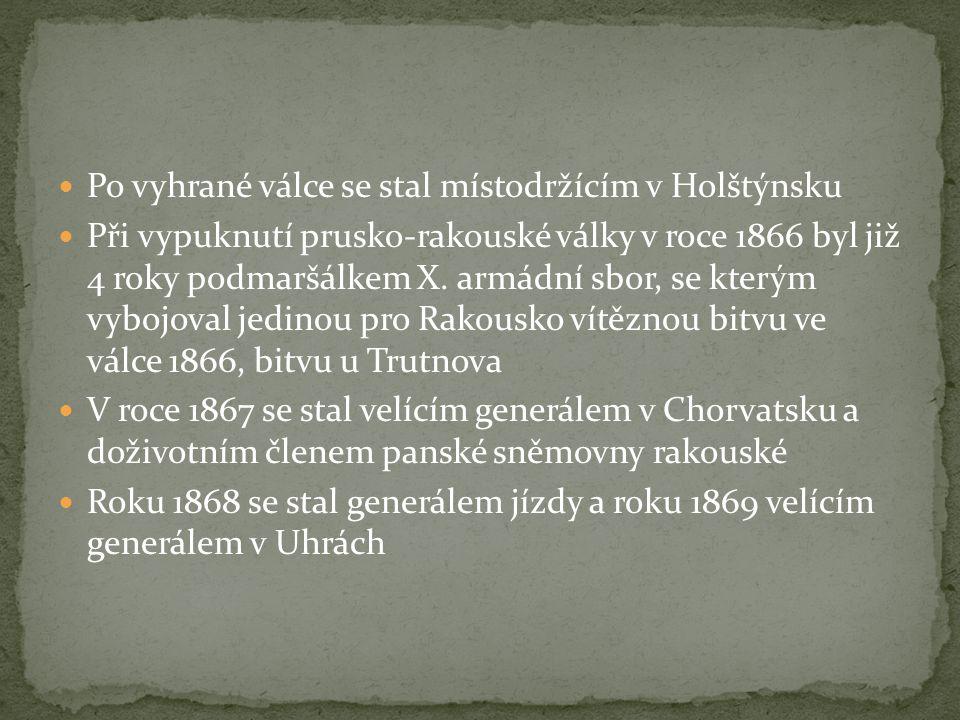 Po vyhrané válce se stal místodržícím v Holštýnsku Při vypuknutí prusko-rakouské války v roce 1866 byl již 4 roky podmaršálkem X. armádní sbor, se kte