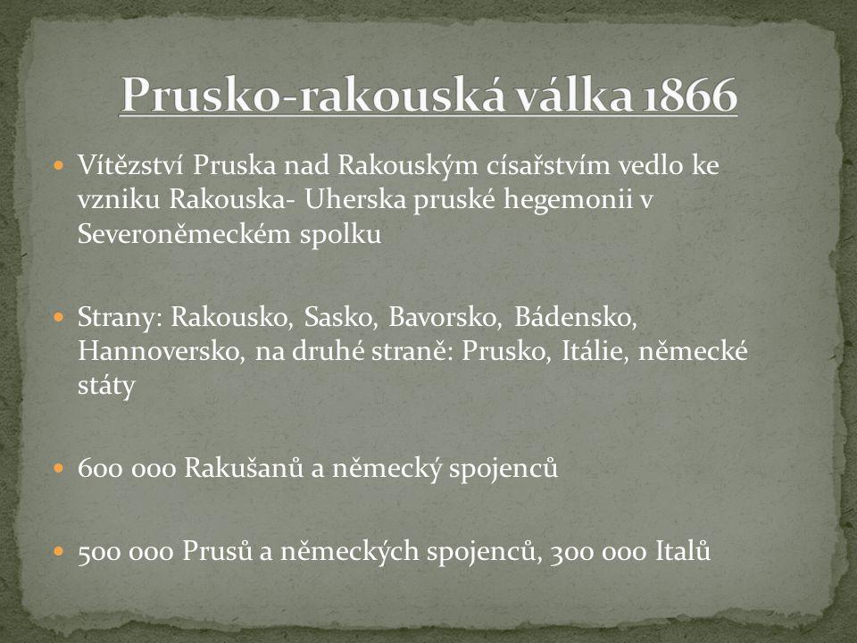 Vítězství Pruska nad Rakouským císařstvím vedlo ke vzniku Rakouska- Uherska pruské hegemonii v Severoněmeckém spolku Strany: Rakousko, Sasko, Bavorsko