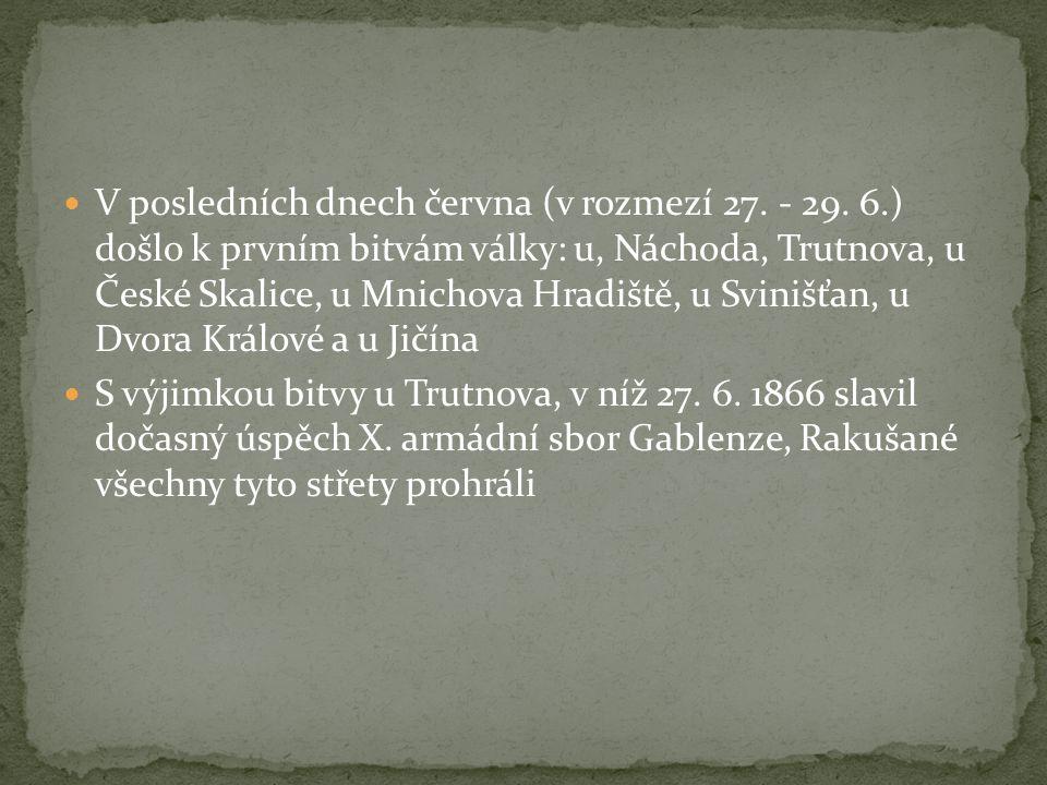 V posledních dnech června (v rozmezí 27. - 29. 6.) došlo k prvním bitvám války: u, Náchoda, Trutnova, u České Skalice, u Mnichova Hradiště, u Svinišťa
