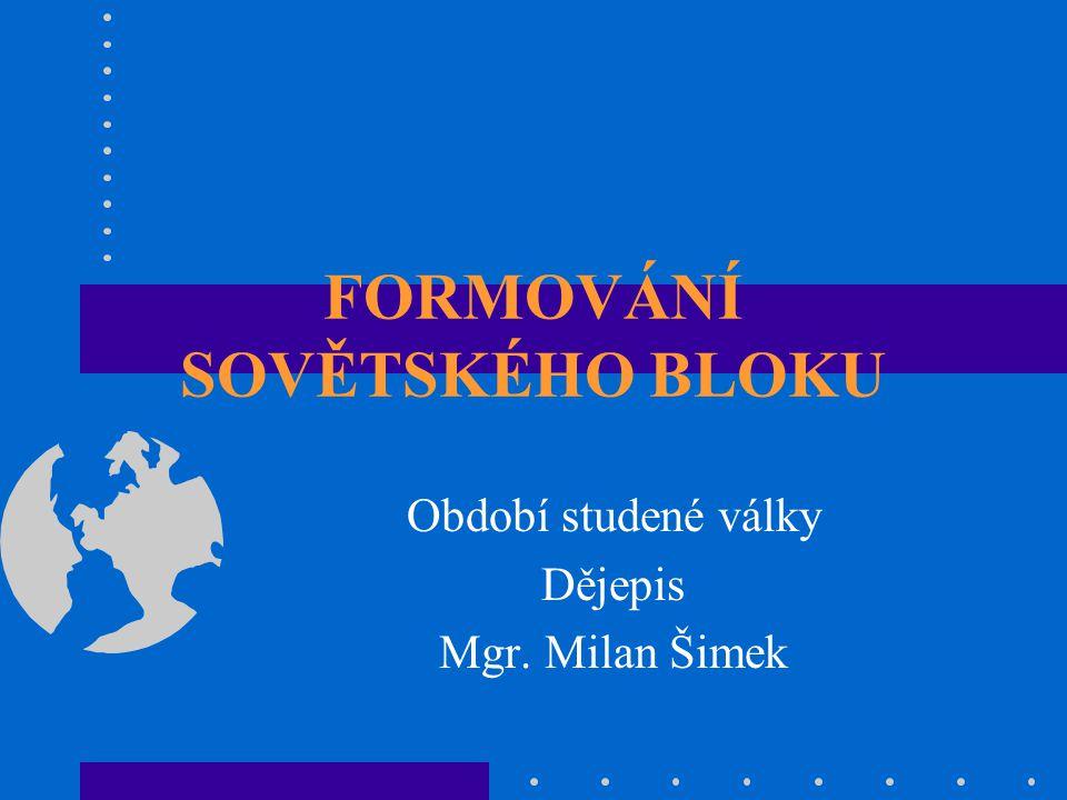 FORMOVÁNÍ SOVĚTSKÉHO BLOKU Období studené války Dějepis Mgr. Milan Šimek