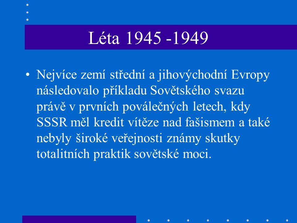 Léta 1945 -1949 Nejvíce zemí střední a jihovýchodní Evropy následovalo příkladu Sovětského svazu právě v prvních poválečných letech, kdy SSSR měl kredit vítěze nad fašismem a také nebyly široké veřejnosti známy skutky totalitních praktik sovětské moci.