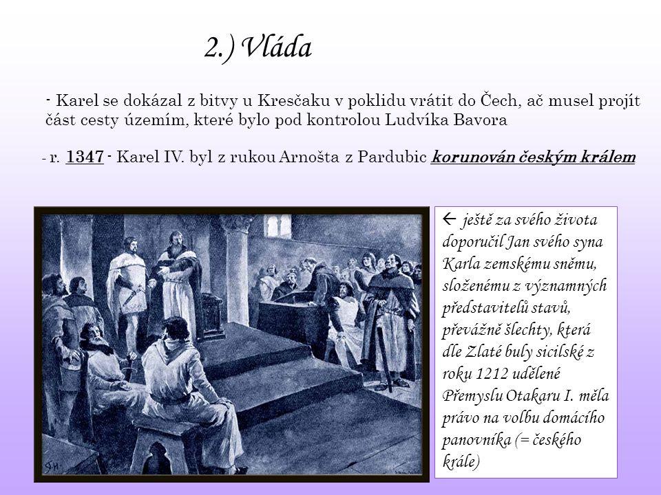 2.) Vláda - r. 1347 - Karel IV. byl z rukou Arnošta z Pardubic korunován českým králem - Karel se dokázal z bitvy u Kresčaku v poklidu vrátit do Čech,