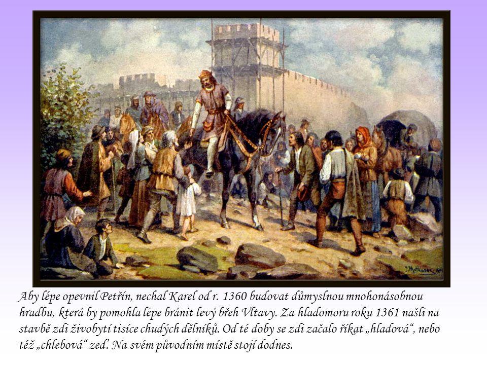 Aby lépe opevnil Petřín, nechal Karel od r. 1360 budovat důmyslnou mnohonásobnou hradbu, která by pomohla lépe bránit levý břeh Vltavy. Za hladomoru r