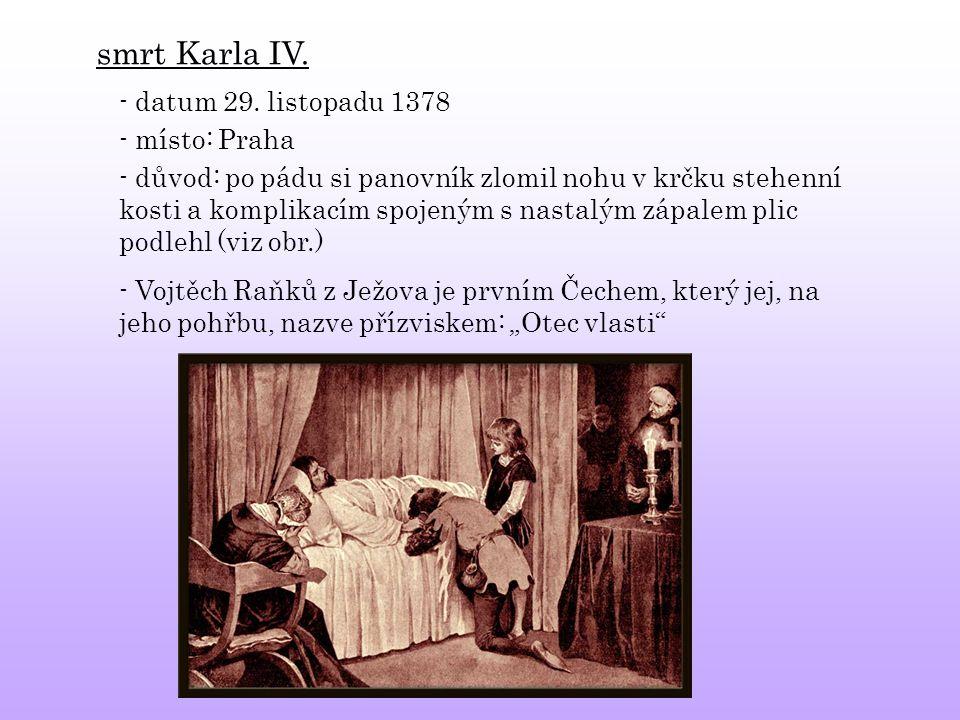 smrt Karla IV. - datum 29. listopadu 1378 - místo: Praha - důvod: po pádu si panovník zlomil nohu v krčku stehenní kosti a komplikacím spojeným s nast