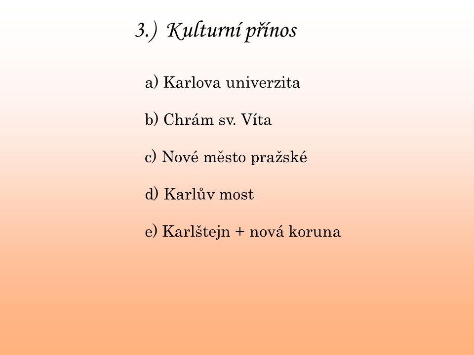 3.) Kulturní přínos a) Karlova univerzita b) Chrám sv. Víta c) Nové město pražské d) Karlův most e) Karlštejn + nová koruna
