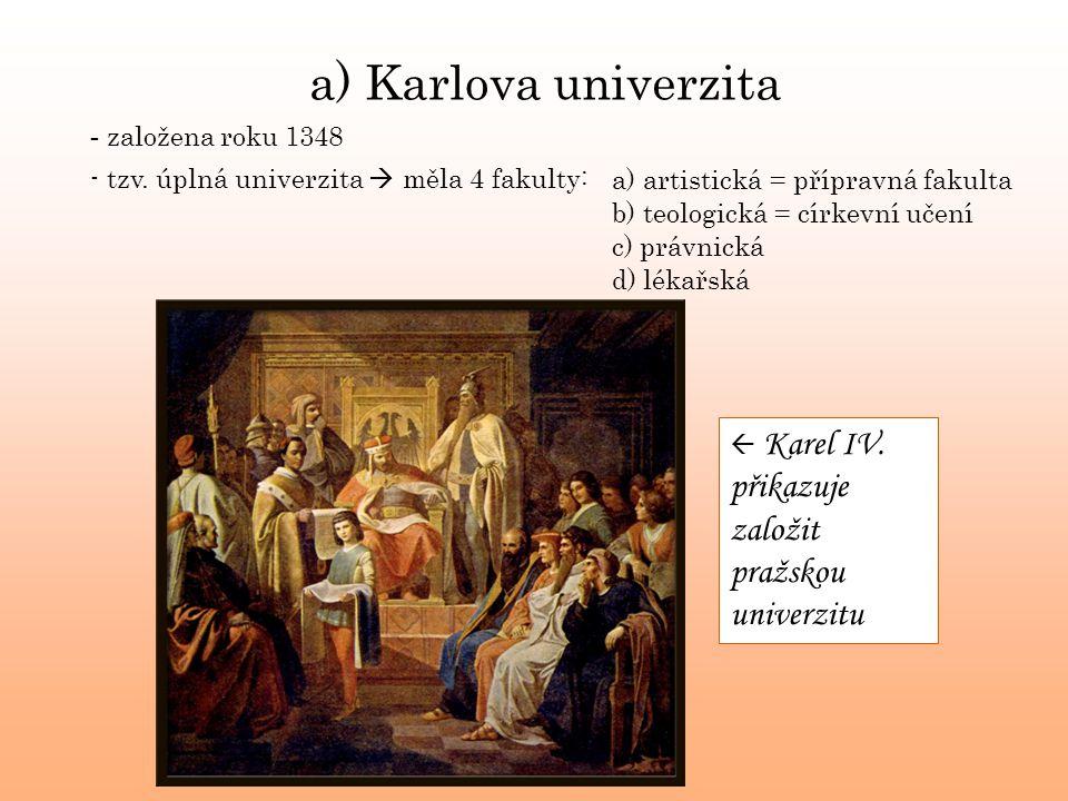 a) Karlova univerzita - založena roku 1348 - tzv. úplná univerzita  měla 4 fakulty:a) artistická = přípravná fakulta b) teologická = církevní učení c