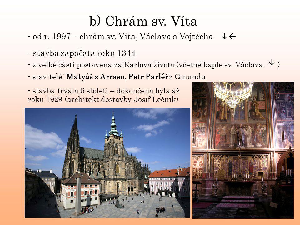 b) Chrám sv. Víta - stavba započata roku 1344 - z velké části postavena za Karlova života (včetně kaple sv. Václava ) - stavba trvala 6 století – doko