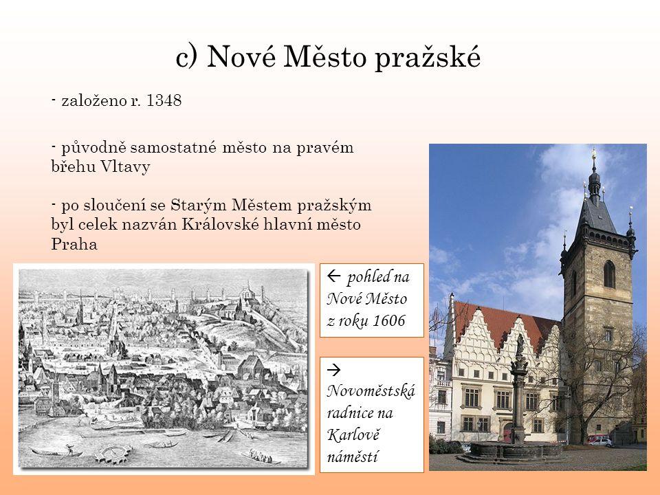 c) Nové Město pražské - založeno r. 1348 - původně samostatné město na pravém břehu Vltavy - po sloučení se Starým Městem pražským byl celek nazván Kr