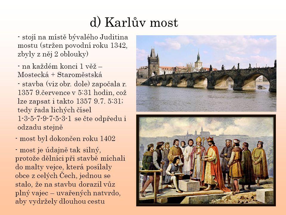 d) Karlův most - stojí na místě bývalého Juditina mostu (stržen povodní roku 1342, zbyly z něj 2 oblouky) - stavba (viz obr. dole) započala r. 1357 9.