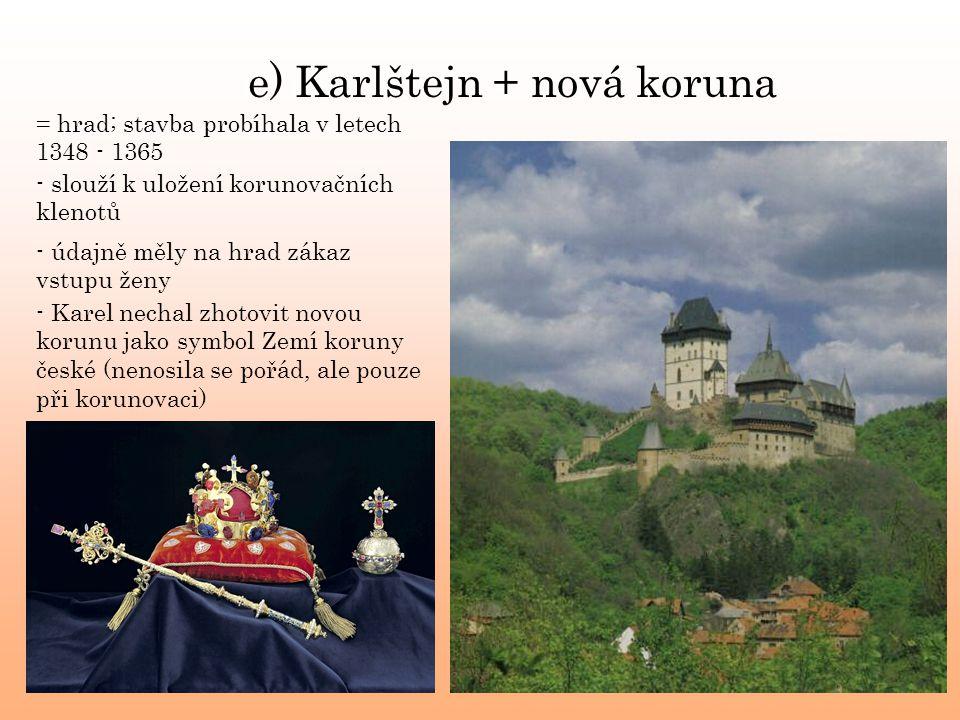 e) Karlštejn + nová koruna = hrad; stavba probíhala v letech 1348 - 1365 - slouží k uložení korunovačních klenotů - Karel nechal zhotovit novou korunu