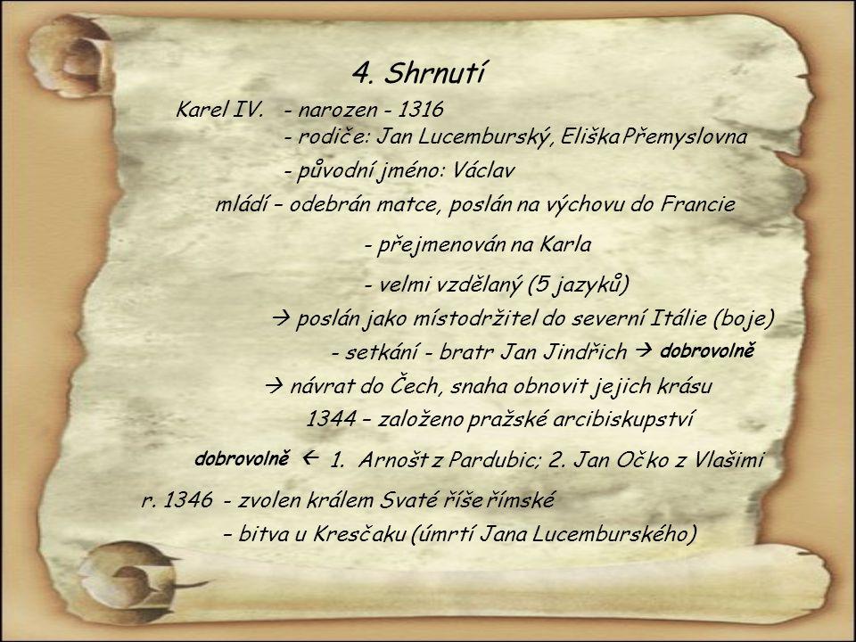 4. Shrnutí - rodiče: Jan Lucemburský, Eliška Přemyslovna - narozen - 1316Karel IV. mládí – odebrán matce, poslán na výchovu do Francie - původní jméno