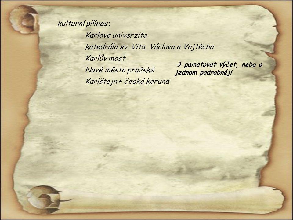 kulturní přínos : Karlova univerzita katedrála sv. Víta, Václava a Vojtěcha Karlův most Nové město pražské Karlštejn + česká koruna  pamatovat výčet,