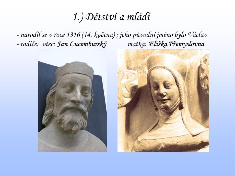 1.) Dětství a mládí - narodil se v roce 1316 (14. května) ; jeho původní jméno bylo Václav - rodiče:otec: Jan Lucemburskýmatka: Eliška Přemyslovna
