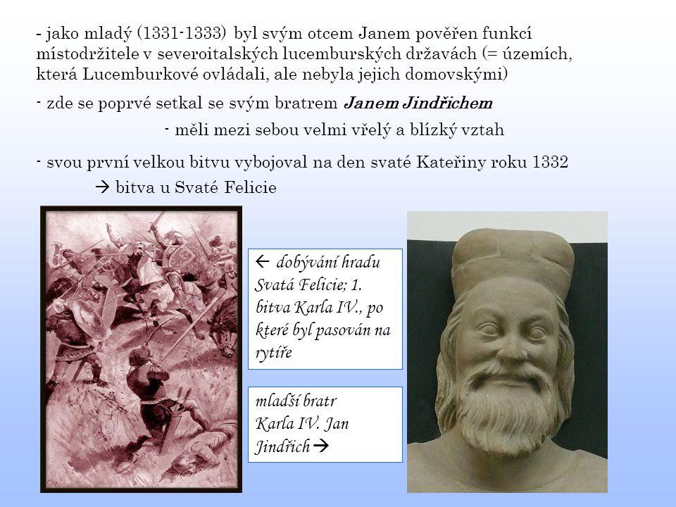 - jako mladý (1331-1333) byl svým otcem Janem pověřen funkcí místodržitele v severoitalských lucemburských državách (= územích, která Lucemburkové ovl