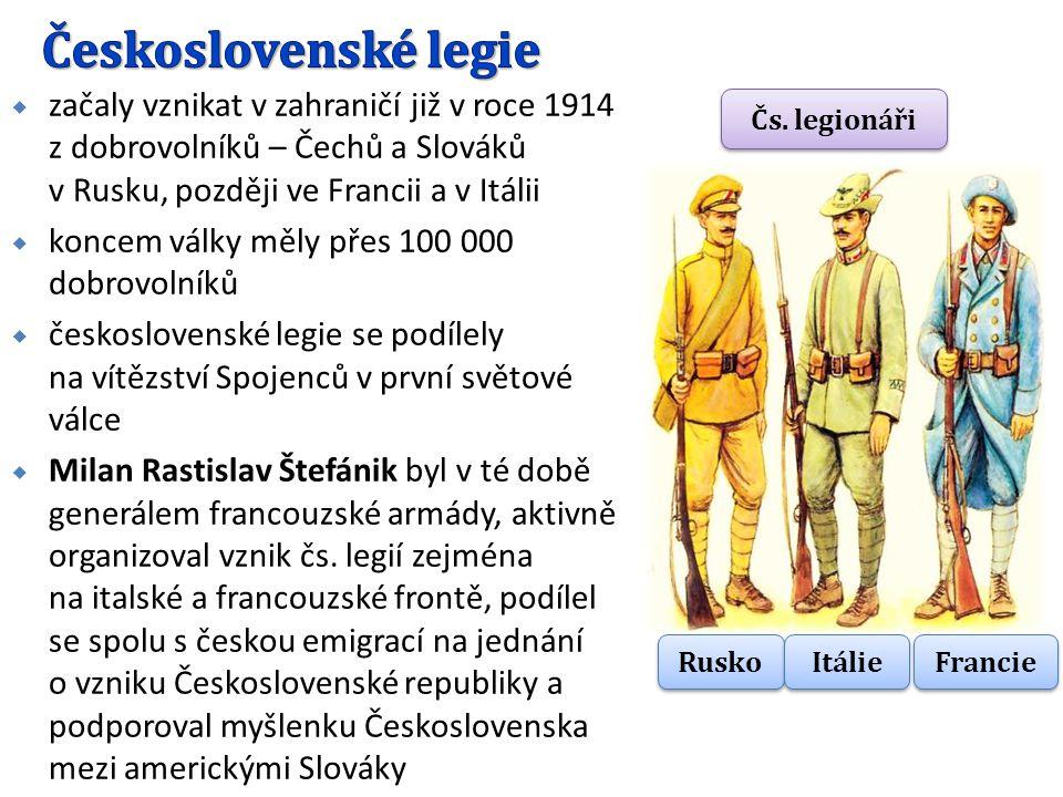  začaly vznikat v zahraničí již v roce 1914 z dobrovolníků – Čechů a Slováků v Rusku, později ve Francii a v Itálii  koncem války měly přes 100 000 dobrovolníků  československé legie se podílely na vítězství Spojenců v první světové válce  Milan Rastislav Štefánik byl v té době generálem francouzské armády, aktivně organizoval vznik čs.