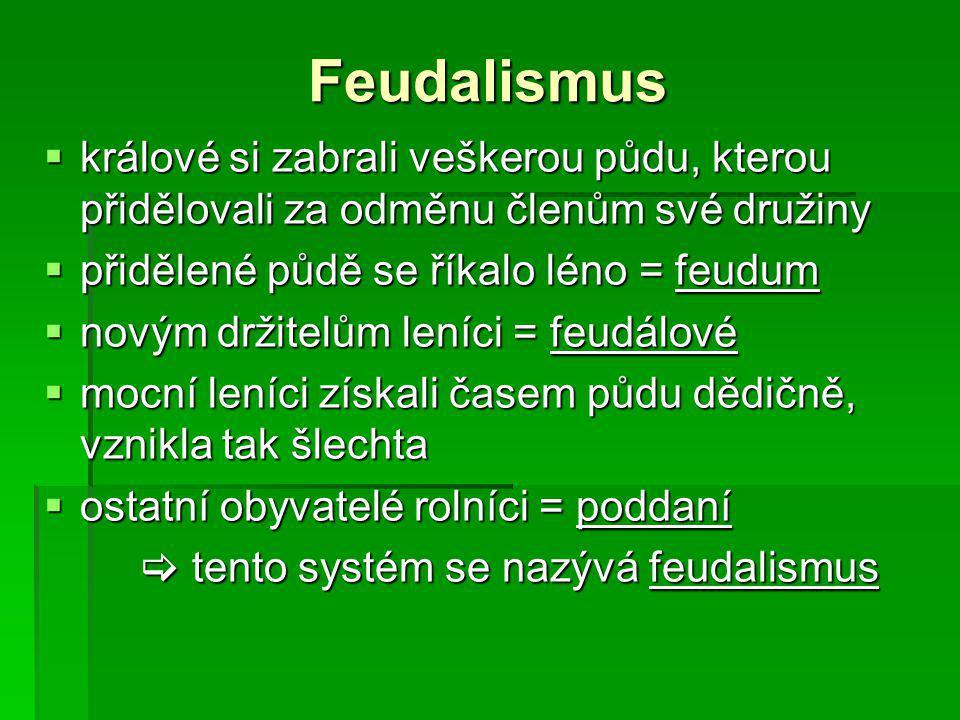 Feudalismus  králové si zabrali veškerou půdu, kterou přidělovali za odměnu členům své družiny  přidělené půdě se říkalo léno = feudum  novým držitelům leníci = feudálové  mocní leníci získali časem půdu dědičně, vznikla tak šlechta  ostatní obyvatelé rolníci = poddaní  tento systém se nazývá feudalismus
